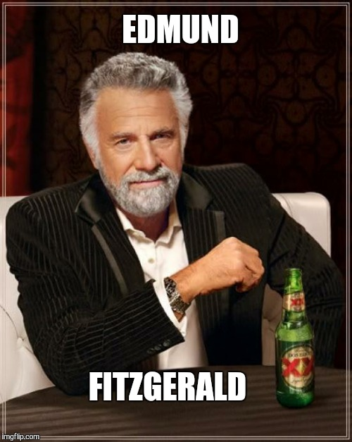 The Most Interesting Man In The World Meme | EDMUND FITZGERALD | image tagged in memes,the most interesting man in the world | made w/ Imgflip meme maker