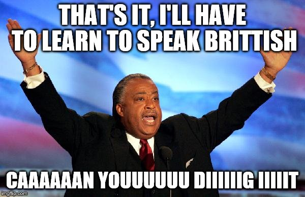 THAT'S IT, I'LL HAVE TO LEARN TO SPEAK BRITTISH CAAAAAAN YOUUUUUU DIIIIIIG IIIIIT | made w/ Imgflip meme maker
