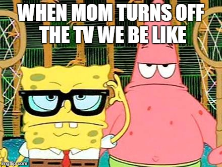 Badass Spongebob and Patrick | WHEN MOM TURNS OFF THE TV WE BE LIKE | image tagged in badass spongebob and patrick | made w/ Imgflip meme maker