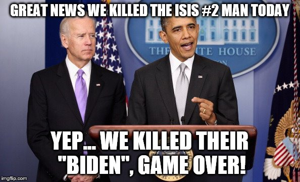 "I seriously lost it when I heard a news commentator put it that way last night. | GREAT NEWS WE KILLED THE ISIS #2 MAN TODAY YEP... WE KILLED THEIR ""BIDEN"", GAME OVER! 