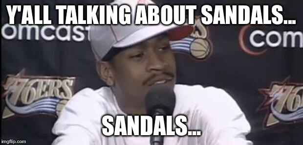 Allen Iverson |  Y'ALL TALKING ABOUT SANDALS... SANDALS... | image tagged in allen iverson | made w/ Imgflip meme maker