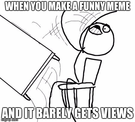 Table Flip Guy Meme | WHEN YOU MAKE A FUNNY MEME AND IT BARELY GETS VIEWS | image tagged in memes,table flip guy | made w/ Imgflip meme maker
