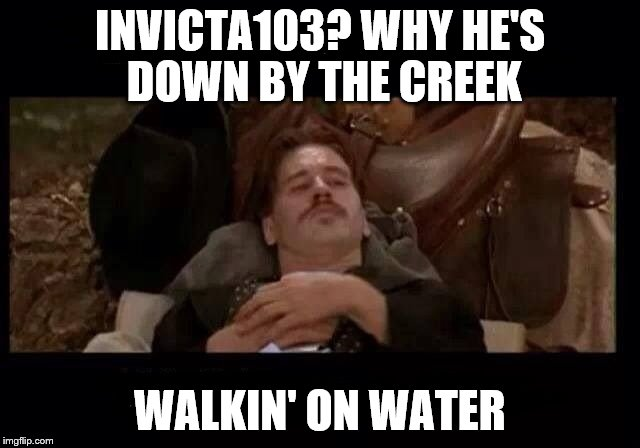 INVICTA103? WHY HE'S DOWN BY THE CREEK WALKIN' ON WATER | made w/ Imgflip meme maker