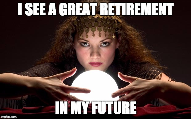 Psychic with Crystal Ball | I SEE A GREAT RETIREMENT IN MY FUTURE | image tagged in psychic with crystal ball | made w/ Imgflip meme maker