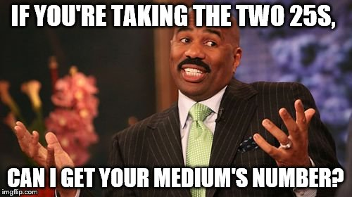 Steve Harvey Meme | IF YOU'RE TAKING THE TWO 25S, CAN I GET YOUR MEDIUM'S NUMBER? | image tagged in memes,steve harvey | made w/ Imgflip meme maker