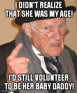 Back In My Day Meme | I DIDN'T REALIZE THAT SHE WAS MY AGE! I'D STILL VOLUNTEER TO BE HER BABY DADDY! | image tagged in memes,back in my day | made w/ Imgflip meme maker