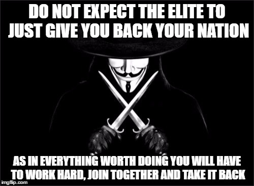 V For Vendetta | DO NOT EXPECT THE ELITE TO JUST GIVE YOU BACK YOUR NATION AS IN EVERYTHING WORTH DOING YOU WILL HAVE TO WORK HARD, JOIN TOGETHER AND TAKE IT | image tagged in memes,v for vendetta | made w/ Imgflip meme maker