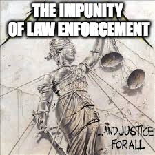 And Justice For All |  THE IMPUNITY OF LAW ENFORCEMENT | image tagged in and justice for all | made w/ Imgflip meme maker