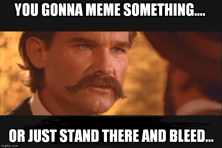 YOU GONNA MEME SOMETHING.... OR JUST STAND THERE AND BLEED... | made w/ Imgflip meme maker
