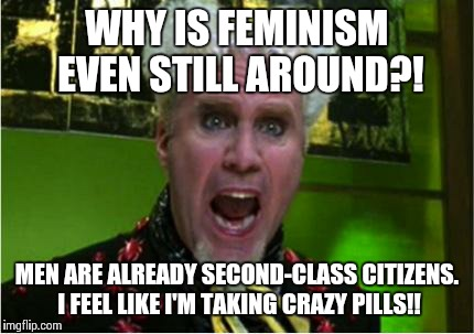 Crazy Pills | WHY IS FEMINISM EVEN STILL AROUND?! MEN ARE ALREADY SECOND-CLASS CITIZENS. I FEEL LIKE I'M TAKING CRAZY PILLS!! | image tagged in crazy pills | made w/ Imgflip meme maker