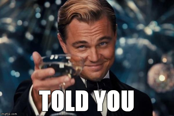 TOLD YOU | image tagged in memes,leonardo dicaprio cheers | made w/ Imgflip meme maker