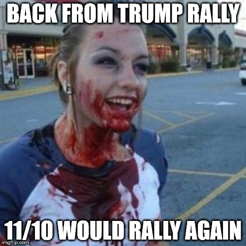 BACK FROM TRUMP RALLY 11/10 WOULD RALLY AGAIN | made w/ Imgflip meme maker