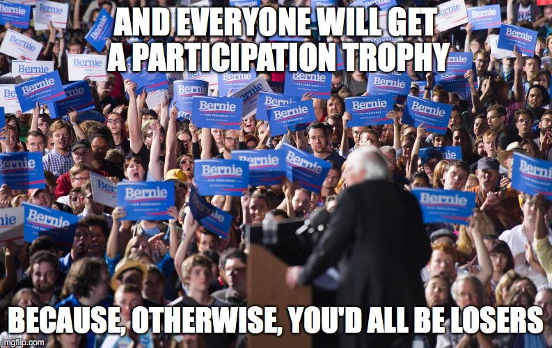Bernie - Telling It Like It Is | AND EVERYONE WILL GET A PARTICIPATION TROPHY BECAUSE, OTHERWISE, YOU'D ALL BE LOSERS | image tagged in bernie,losers | made w/ Imgflip meme maker