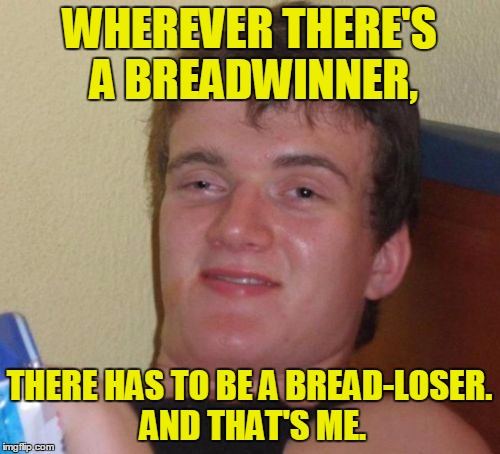 10 Guy Meme | WHEREVER THERE'S A BREADWINNER, THERE HAS TO BE A BREAD-LOSER. AND THAT'S ME. | image tagged in memes,10 guy | made w/ Imgflip meme maker