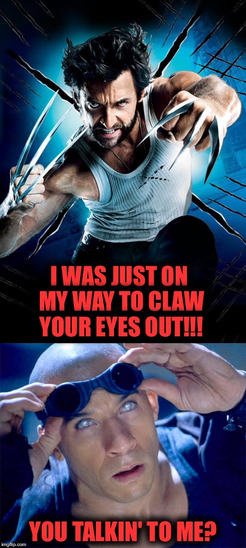Wolverine | I WAS JUST ON MY WAY TO CLAW YOUR EYES OUT!!! YOU TALKIN' TO ME? | image tagged in superheroes,van diesel,comics/cartoons,x-men,funny meme,wolverine | made w/ Imgflip meme maker