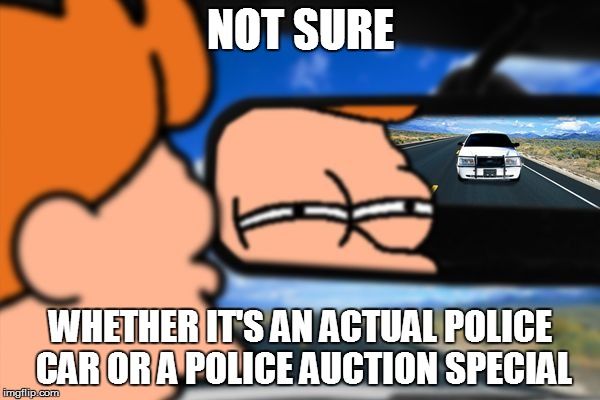 It's Happened to Me a Few Times... | NOT SURE WHETHER IT'S AN ACTUAL POLICE CAR OR A POLICE AUCTION SPECIAL | image tagged in fry not sure car version,funny memes,police car | made w/ Imgflip meme maker