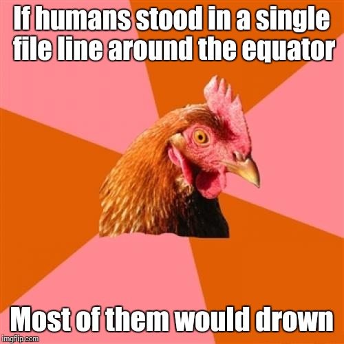 Anti Joke Chicken Meme | If humans stood in a single file line around the equator Most of them would drown | image tagged in memes,anti joke chicken,trhtimmy,my tags were getting boring so heres some random words | made w/ Imgflip meme maker