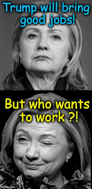 Hillary Winking | Trump will bring good jobs! But who wants to work ?! | image tagged in hillary winking | made w/ Imgflip meme maker
