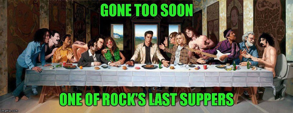 Just a small tribute to some of our lost rock stars, most taken way too soon. Who can name them all? | GONE TOO SOON ONE OF ROCK'S LAST SUPPERS | image tagged in memes,rock's last supper,the last supper,gone too soon,rock tribute | made w/ Imgflip meme maker