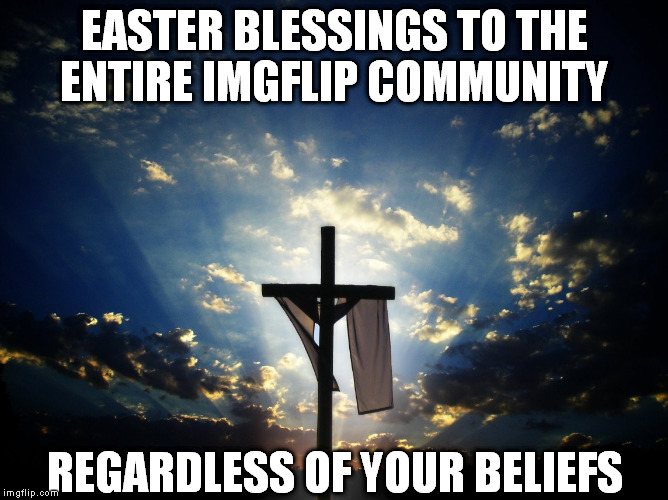 An amazing time of year! | EASTER BLESSINGS TO THE ENTIRE IMGFLIP COMMUNITY REGARDLESS OF YOUR BELIEFS | image tagged in easter | made w/ Imgflip meme maker