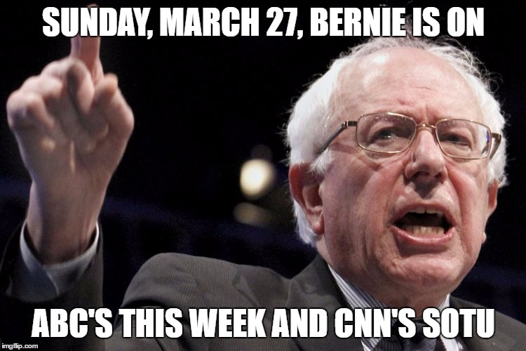 Bernie Sanders | SUNDAY, MARCH 27, BERNIE IS ON ABC'S THIS WEEK AND CNN'S SOTU | image tagged in bernie sanders | made w/ Imgflip meme maker