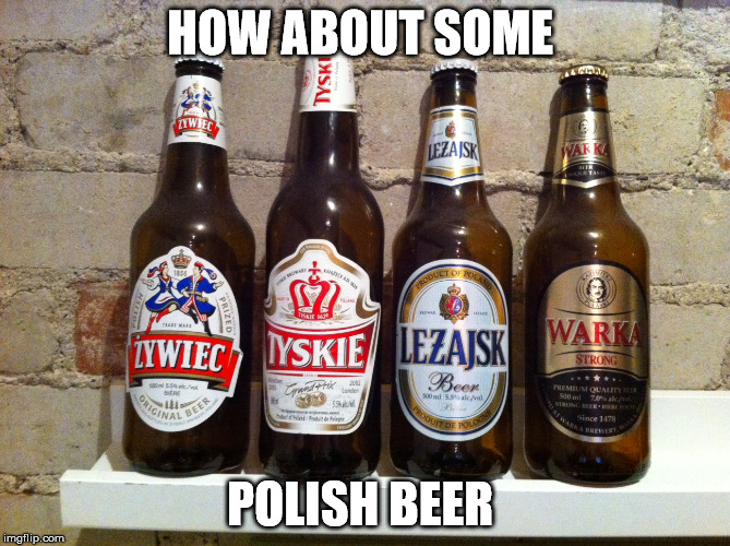 HOW ABOUT SOME POLISH BEER | made w/ Imgflip meme maker