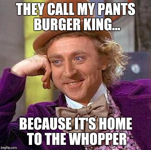 Creepy Condescending Wonka Meme | THEY CALL MY PANTS BURGER KING... BECAUSE IT'S HOME TO THE WHOPPER | image tagged in memes,creepy condescending wonka | made w/ Imgflip meme maker