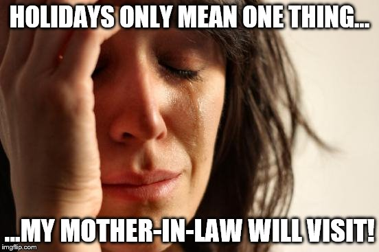 First World Problems |  HOLIDAYS ONLY MEAN ONE THING... ...MY MOTHER-IN-LAW WILL VISIT! | image tagged in memes,first world problems,mother-in-law jokes,holidays,the visit | made w/ Imgflip meme maker