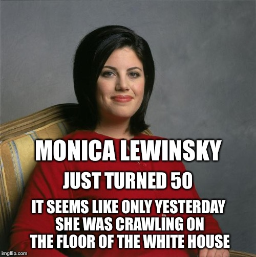 My how time flies... | MONICA LEWINSKY IT SEEMS LIKE ONLY YESTERDAY SHE WAS CRAWLING ON THE FLOOR OF THE WHITE HOUSE JUST TURNED 50 | image tagged in monica lewinsky,bill clinton,white house | made w/ Imgflip meme maker