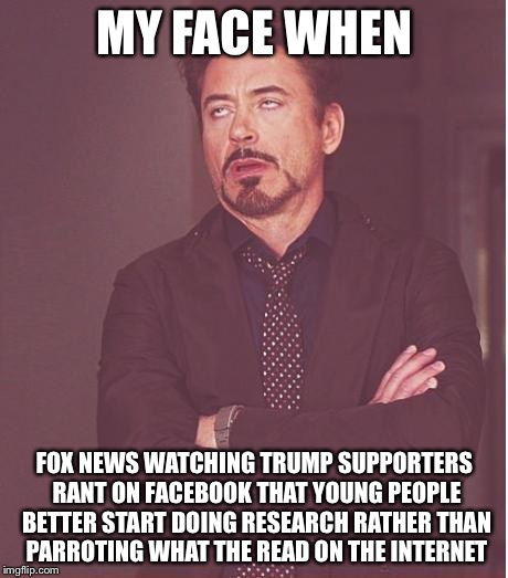 Face You Make Robert Downey Jr Meme | MY FACE WHEN FOX NEWS WATCHING TRUMP SUPPORTERS RANT ON FACEBOOK THAT YOUNG PEOPLE BETTER START DOING RESEARCH RATHER THAN PARROTING WHAT TH | image tagged in memes,face you make robert downey jr | made w/ Imgflip meme maker