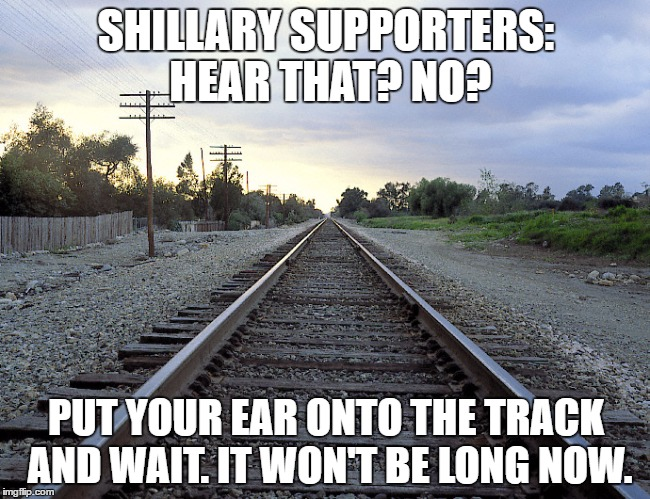 That Train's a Bernin'!  | SHILLARY SUPPORTERS: HEAR THAT? NO? PUT YOUR EAR ONTO THE TRACK AND WAIT. IT WON'T BE LONG NOW. | image tagged in hillaryclinton,trump,bernie sanders,shillary,hillary | made w/ Imgflip meme maker