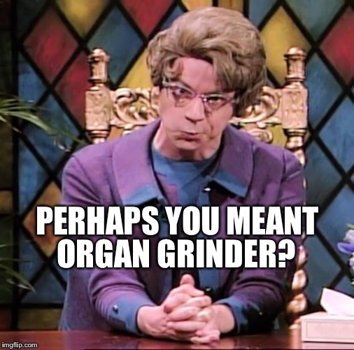PERHAPS YOU MEANT ORGAN GRINDER? | made w/ Imgflip meme maker