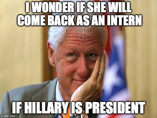 I WONDER IF SHE WILL COME BACK AS AN INTERN IF HILLARY IS PRESIDENT | made w/ Imgflip meme maker