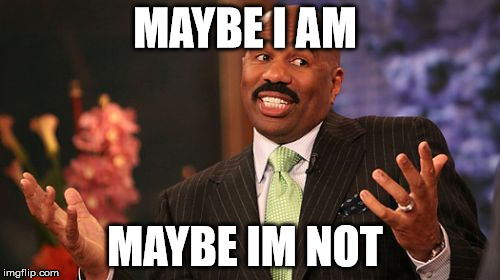 Steve Harvey Meme | MAYBE I AM MAYBE IM NOT | image tagged in memes,steve harvey | made w/ Imgflip meme maker