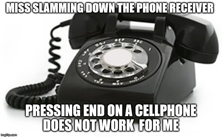 MISS SLAMMING DOWN THE PHONE RECEIVER PRESSING END ON A CELLPHONE DOES NOT WORK  FOR ME | made w/ Imgflip meme maker