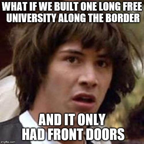 Conspiracy Keanu Meme | WHAT IF WE BUILT ONE LONG FREE UNIVERSITY ALONG THE BORDER AND IT ONLY HAD FRONT DOORS | image tagged in memes,conspiracy keanu | made w/ Imgflip meme maker