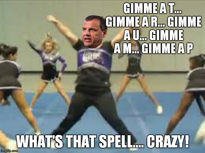 Chris Christie does his best to support Trump | GIMME A T... GIMME A R... GIMME A U... GIMME A M... GIMME A P WHAT'S THAT SPELL.... CRAZY! | image tagged in chris christie,cheerleader | made w/ Imgflip meme maker