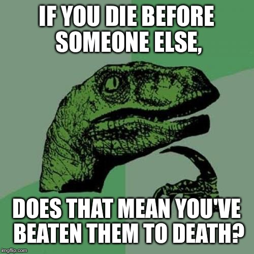 Philosoraptor Meme | IF YOU DIE BEFORE SOMEONE ELSE, DOES THAT MEAN YOU'VE BEATEN THEM TO DEATH? | image tagged in memes,philosoraptor | made w/ Imgflip meme maker