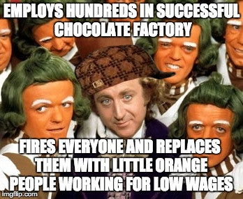 Oompa-Loompas: the Original Illegal Immigrants |  EMPLOYS HUNDREDS IN SUCCESSFUL CHOCOLATE FACTORY; FIRES EVERYONE AND REPLACES THEM WITH LITTLE ORANGE PEOPLE WORKING FOR LOW WAGES | image tagged in willy wonka,scumbag | made w/ Imgflip meme maker