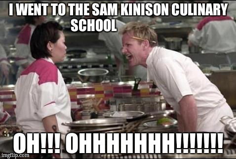 Angry Chef Gordon Ramsay Meme |  I WENT TO THE SAM KINISON CULINARY SCHOOL; OH!!! OHHHHHHH!!!!!!! | image tagged in memes,angry chef gordon ramsay | made w/ Imgflip meme maker