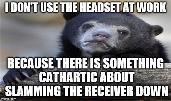 I DON'T USE THE HEADSET AT WORK BECAUSE THERE IS SOMETHING CATHARTIC ABOUT SLAMMING THE RECEIVER DOWN | made w/ Imgflip meme maker