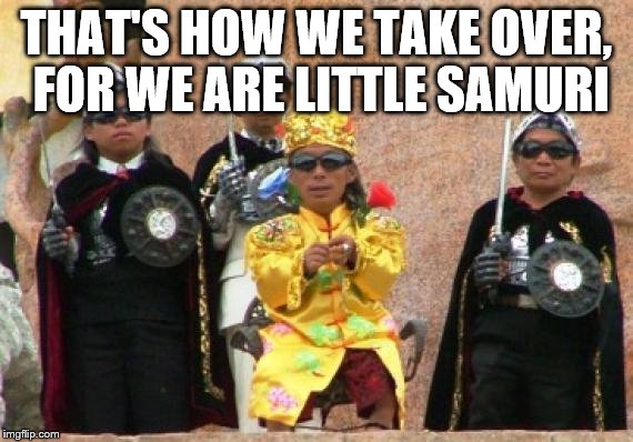 THAT'S HOW WE TAKE OVER, FOR WE ARE LITTLE SAMURI | made w/ Imgflip meme maker