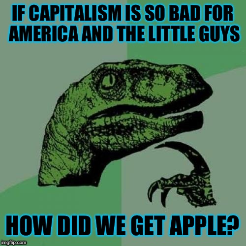 If socialists were right about capitalism, Apple would never have been successful: Much less become bigger than Microsoft.  | IF CAPITALISM IS SO BAD FOR AMERICA AND THE LITTLE GUYS HOW DID WE GET APPLE? | image tagged in memes,philosoraptor | made w/ Imgflip meme maker