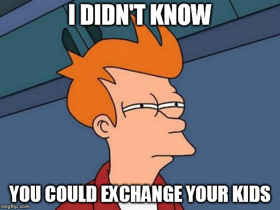 I DIDN'T KNOW YOU COULD EXCHANGE YOUR KIDS | image tagged in memes,futurama fry | made w/ Imgflip meme maker
