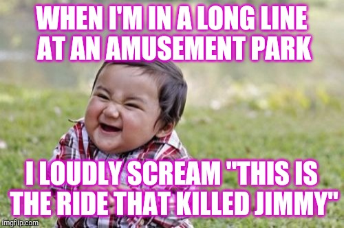 "Evil Toddler Meme | WHEN I'M IN A LONG LINE AT AN AMUSEMENT PARK I LOUDLY SCREAM ""THIS IS THE RIDE THAT KILLED JIMMY"" 