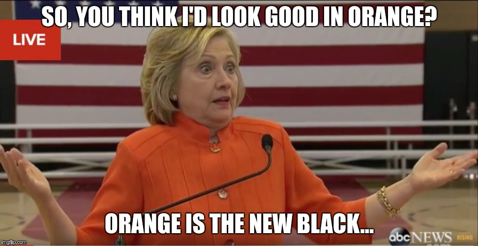 Hillary Clinton IDK |  SO, YOU THINK I'D LOOK GOOD IN ORANGE? ORANGE IS THE NEW BLACK... | image tagged in hillary clinton idk | made w/ Imgflip meme maker