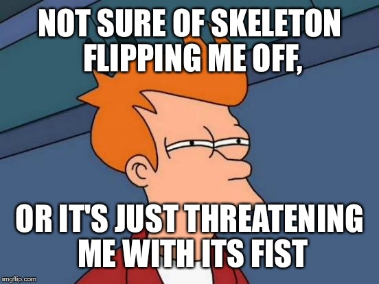 Futurama Fry Meme | NOT SURE OF SKELETON FLIPPING ME OFF, OR IT'S JUST THREATENING ME WITH ITS FIST | image tagged in memes,futurama fry | made w/ Imgflip meme maker