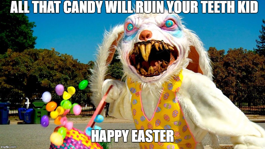 Bipolar Easter Bunny |  ALL THAT CANDY WILL RUIN YOUR TEETH KID; HAPPY EASTER | image tagged in easter bunny,egg,happy easter | made w/ Imgflip meme maker