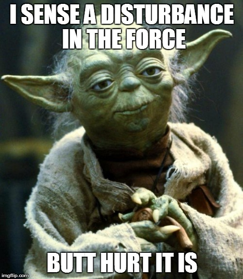 Star Wars Yoda Meme | I SENSE A DISTURBANCE IN THE FORCE BUTT HURT IT IS | image tagged in memes,star wars yoda | made w/ Imgflip meme maker