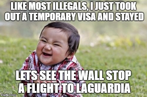 Evil Toddler Meme | LIKE MOST ILLEGALS, I JUST TOOK OUT A TEMPORARY VISA AND STAYED LETS SEE THE WALL STOP A FLIGHT TO LAGUARDIA | image tagged in memes,evil toddler | made w/ Imgflip meme maker